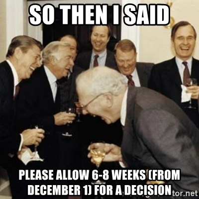 laughing reagan  - SO THEN I SAID Please allow 6-8 weeks (from December 1) FOR A DECISION