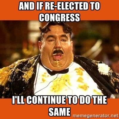 Fat Guy - AND IF RE-ELECTED TO CONGRESS i'LL CONTINUE TO DO THE SAME