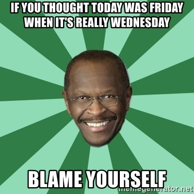 Herman Cain - if you thought today was friday when it's really wednesday blame yourself