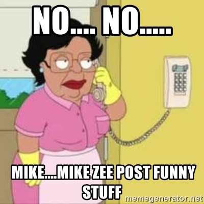 Family guy maid - no.... no.....  mike....mike zee post funny stuff
