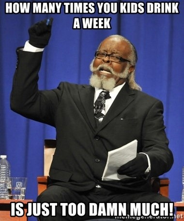 Jimmy Mac - how many times you kids drink a week is just too damn much!