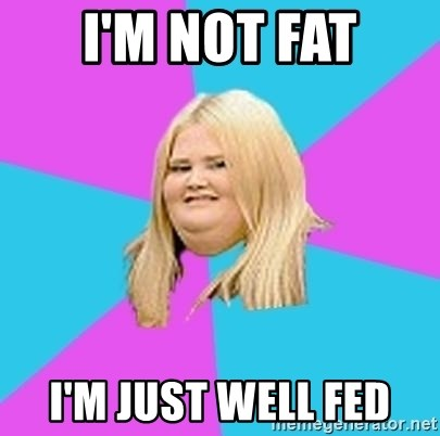 Fat Girl - i'm not fat i'm just well fed
