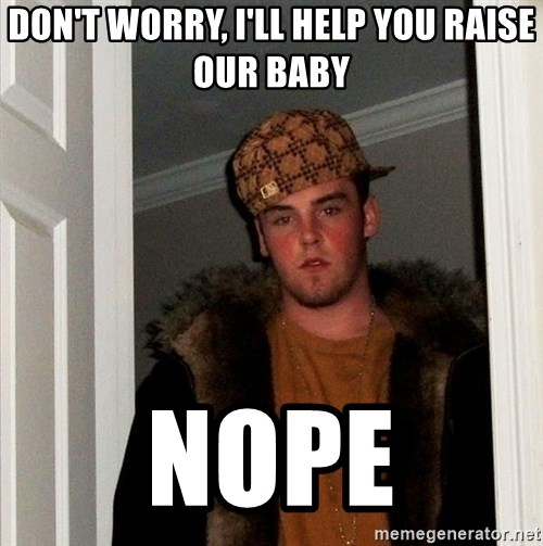 Scumbag Steve - don't worry, i'll help you raise our baby nope