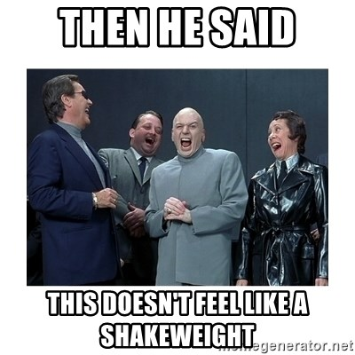 Dr. Evil Laughing - then he said this doesn't feel like a shakeweight