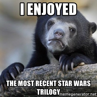 Confession Bear - I enjoyed The Most recent Star Wars trilogy