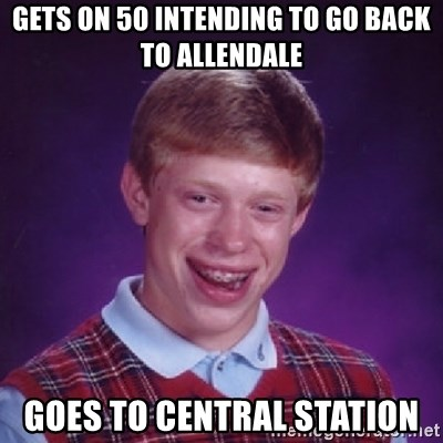 Bad Luck Brian - Gets on 50 intending to go back to allendale goes to central station