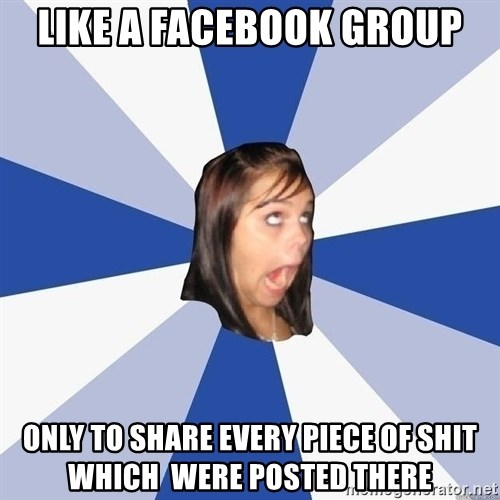 Annoying Facebook Girl - like a facebook group only to share every piece of shit which  were posted there