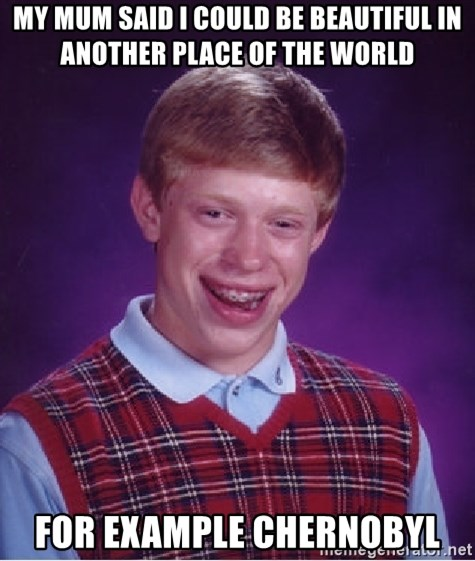 Bad Luck Brian - my mum said i could be beautiful in another place of the world for example chernobyl