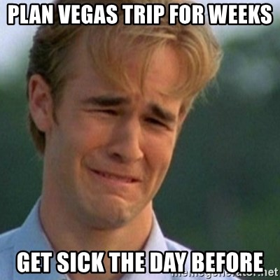 Crying Dawson - Plan vegas trip for weeks get sick the day before