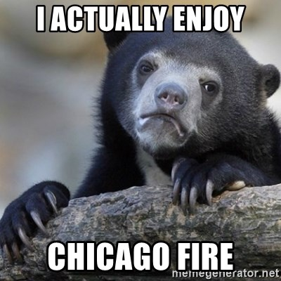 Confession Bear - I actually enjoy Chicago fire