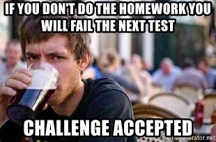 The Lazy College Senior - If you don't do the homework you will fail the next test challenge accepted
