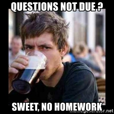Bad student - Questions not due ? Sweet, No homework