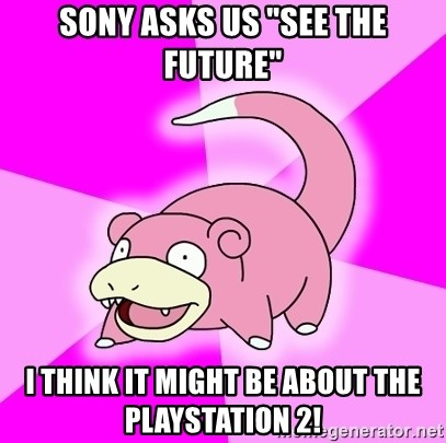 """Slowpoke - sony asks us """"See the future"""" I think it might be about the playstation 2!"""