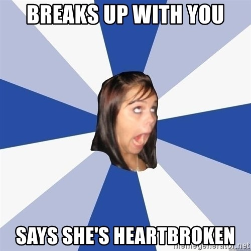 Annoying Facebook Girl - breaks up with you says she's heartbroken