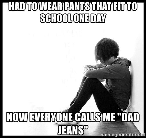 "First World Problems - Had to wear pants that fit to school one day now everyone calls me ""dad jeans"""