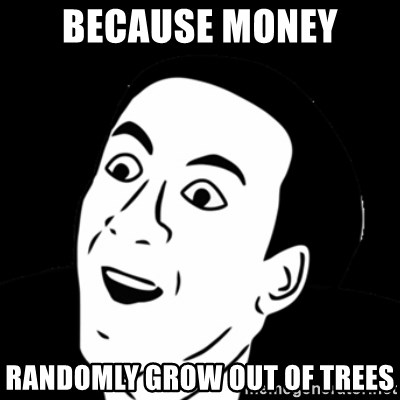 you don't say meme - because money randomly grow out of trees