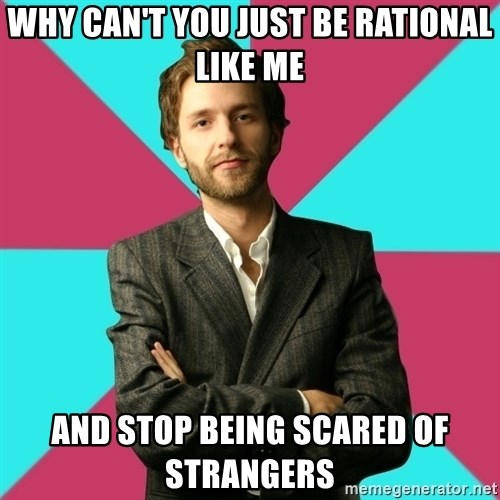 Privilege Denying Dude - why can't you just be rational like me and stop being scared of strangers