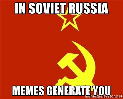 In Soviet Russia - In soviet Russia  Memes generate you