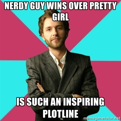 Privilege Denying Dude - nerdy guy wins over pretty girl is such an inspiring plotline