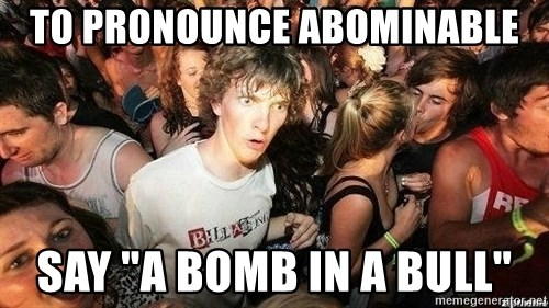 """-Sudden Clarity Clarence - to pronounce abominable say """"A bomb in a bull"""""""