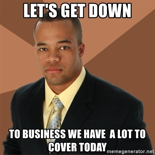 Successful Black Man - Let's get down to business we have  a lot to cover today
