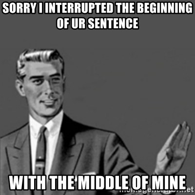 Correction Guy - Sorry I interrupted the beginning of ur sentence with the middle of mine