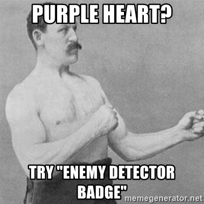 """overly manlyman - Purple heart? TRY """"enemy detectOR BADGE"""""""