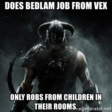 Scumbag Dovahkiin - Does bedlam job from vex Only robS from children in their rooms.