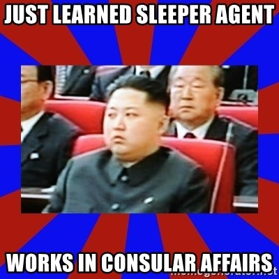 kim jong un - just learned sleeper agent works in Consular affairs