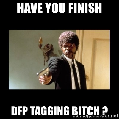 ENGLISH DO YOU SPEAK IT - HAVE YOU FINISH DFP TAGGING BITCH ?
