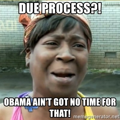 Ain't Nobody got time fo that - Due PROCESS?! OBAMA AIN't got no time for THAT!