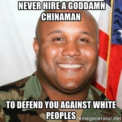 Christopher Dorner -  never hire a goddamn chinaman to defend you against white peoples