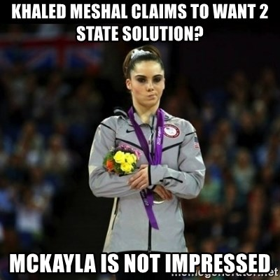 Unimpressed McKayla Maroney - Khaled meshal claims to want 2 state solution? mckayla is not impressed