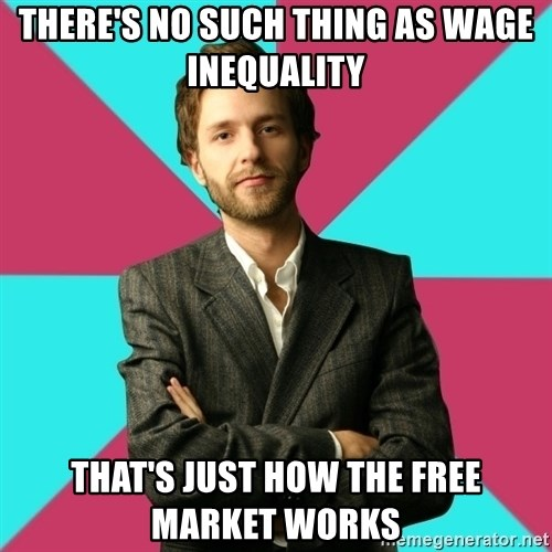 Privilege Denying Dude - There's no such thing as wage inequality that's just how the free market works