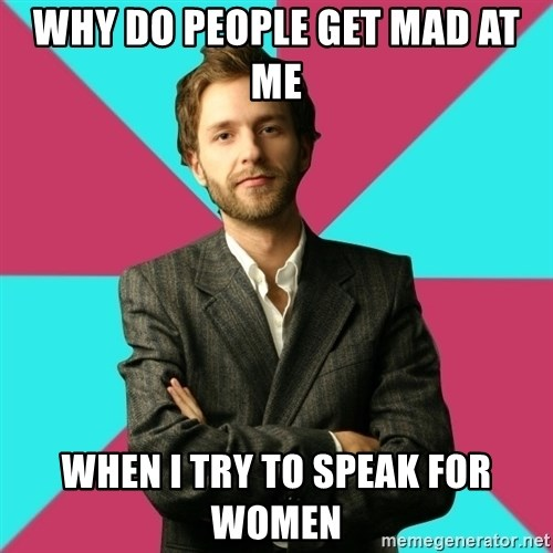 Privilege Denying Dude - why do people get mad at me when i try to speak for women