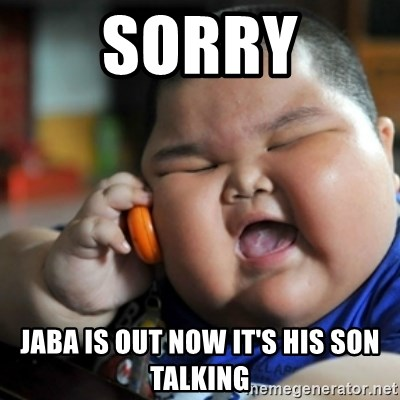 fat chinese kid - Sorry Jaba is out now it's his son talking