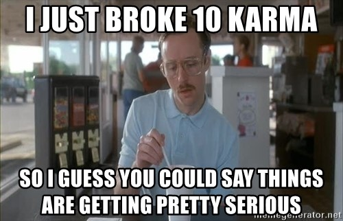 so i guess you could say things are getting pretty serious - I just broke 10 karma So i guess you could say things are getting pretty serious