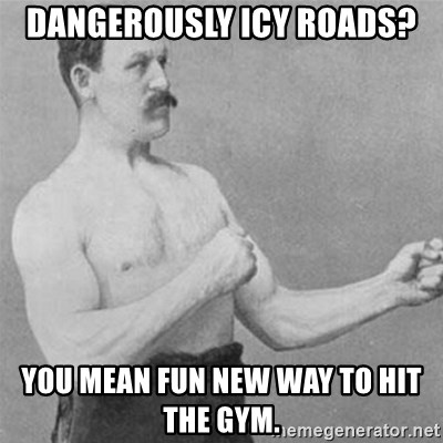 overly manlyman - Dangerously icy roads? You mean fun new way to hit the gym.