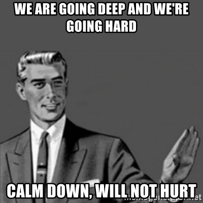 Correction Guy - we are going deep and we're going hard calm down, will not hurt
