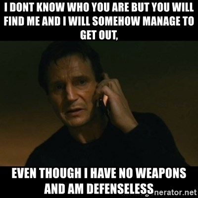 liam neeson taken - I DONT KNOW WHO YOU ARE BUT YOU WILL FIND ME AND I WILL SOMEHOW MANAGE TO GET OUT, EVEN THOUGH I HAVE NO WEAPONS AND AM DEFENSELESS