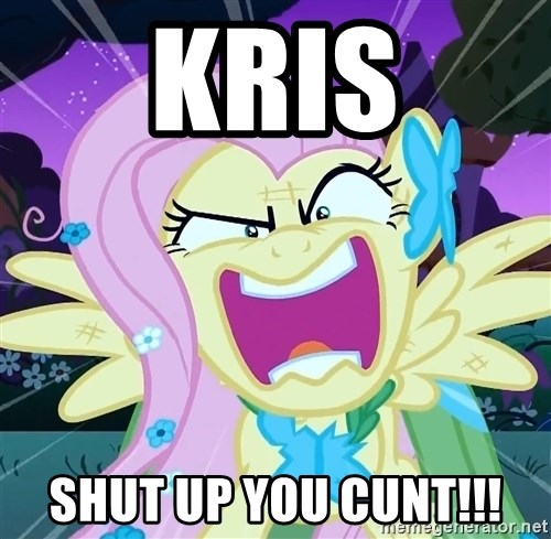 angry-fluttershy - KRIS SHUT UP YOU CUNT!!!
