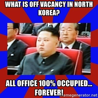 kim jong un - What is off Vacancy in north Korea? All office 100% occupied... forever!