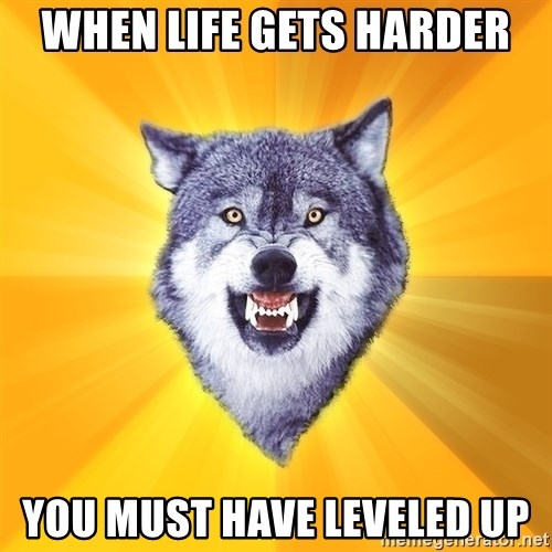 Courage Wolf - when life gets harder you must have leveled up