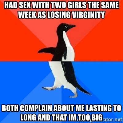 Socially Awesome Awkward Penguin - Had sex with two girls the same week as losing virginity  Both complain about me lasting to long and that Im too big