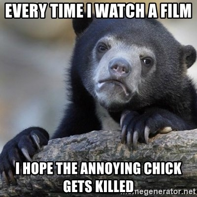 Confession Bear - Every time I watch a film I hope the annoying chick gets killed