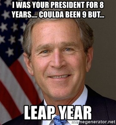 George Bush - I was your president for 8 years.... Coulda been 9 but... leap year