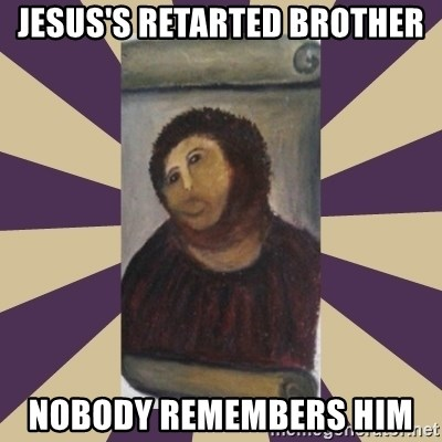 Retouched Ecce Homo - JESUS'S RETARTED BROTHER NOBODY REMEMBERS HIM