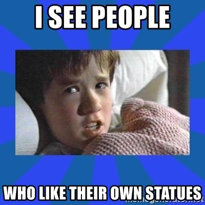 i see dead people - I SEE PEOPLE WHO LIKE THEIR OWN STATUES