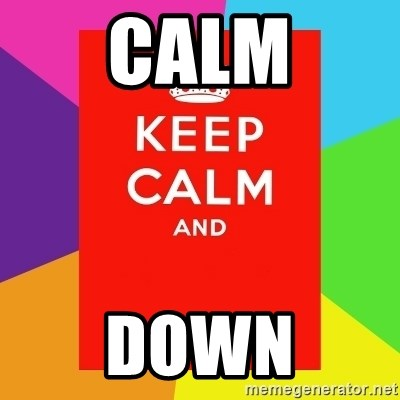 Keep calm and - CALM DOWN