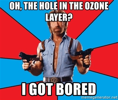 Chuck Norris  - oh, the hole in the ozone layer? i got bored